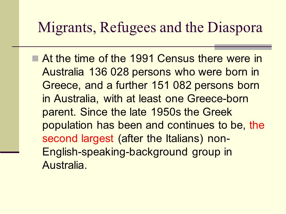 Migrants, Refugees and the Diaspora At the time of the 1991 Census there were in Australia 136 028 persons who were born in Greece, and a further 151 082 persons born in Australia, with at least one Greece-born parent.