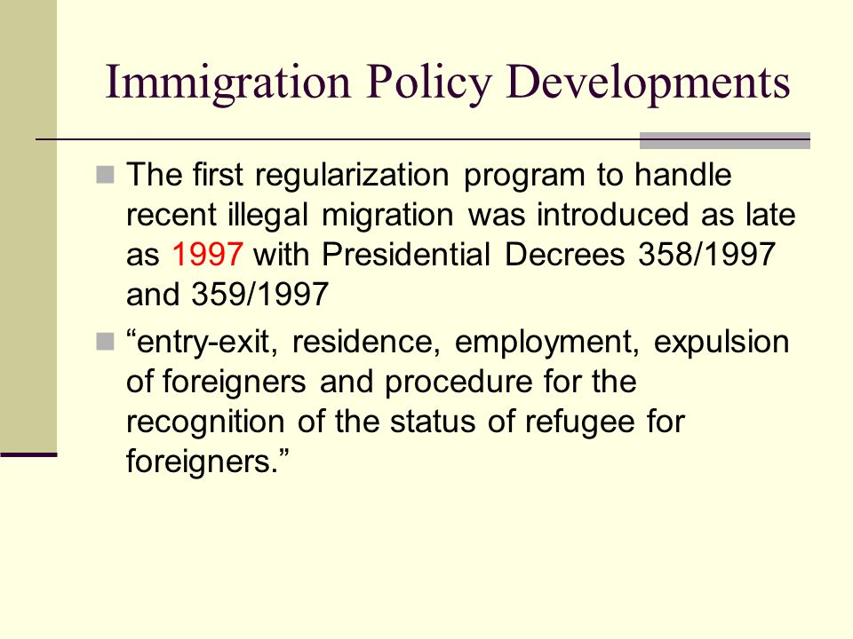 Immigration Policy Developments The first regularization program to handle recent illegal migration was introduced as late as 1997 with Presidential Decrees 358/1997 and 359/1997 entry-exit, residence, employment, expulsion of foreigners and procedure for the recognition of the status of refugee for foreigners.
