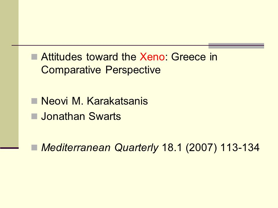 Attitudes toward the Xeno: Greece in Comparative Perspective Neovi M. Karakatsanis Jonathan Swarts Mediterranean Quarterly 18.1 (2007) 113-134