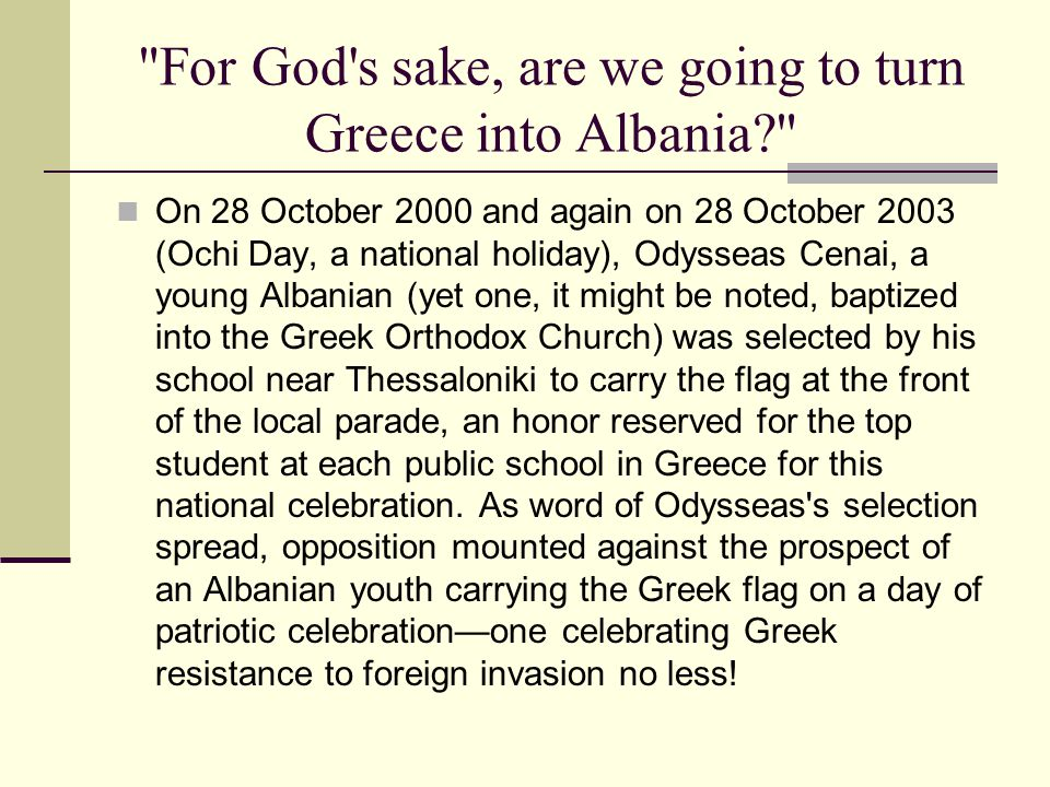 For God s sake, are we going to turn Greece into Albania On 28 October 2000 and again on 28 October 2003 (Ochi Day, a national holiday), Odysseas Cenai, a young Albanian (yet one, it might be noted, baptized into the Greek Orthodox Church) was selected by his school near Thessaloniki to carry the flag at the front of the local parade, an honor reserved for the top student at each public school in Greece for this national celebration.