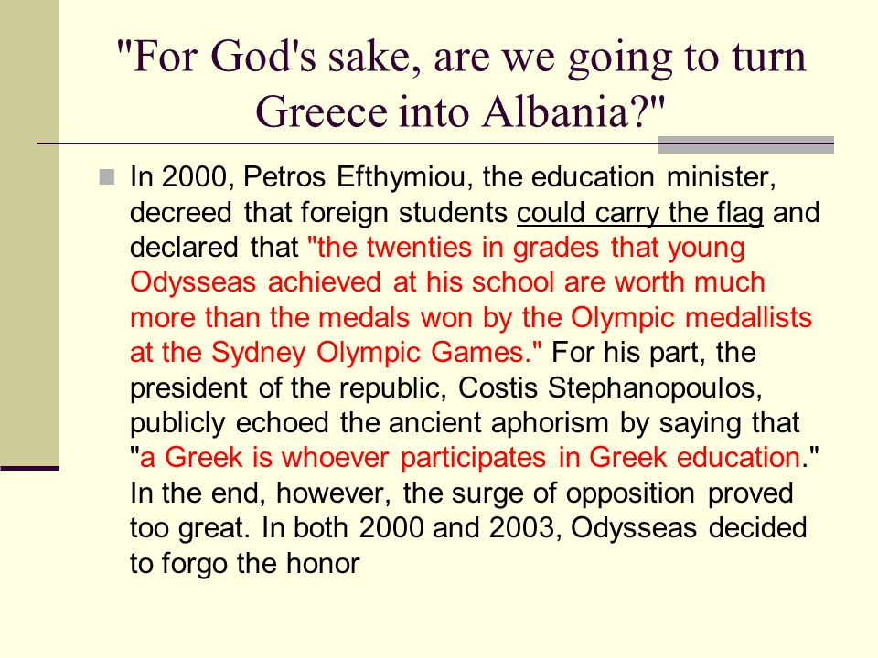 For God s sake, are we going to turn Greece into Albania? In 2000, Petros Efthymiou, the education minister, decreed that foreign students could carry the flag and declared that the twenties in grades that young Odysseas achieved at his school are worth much more than the medals won by the Olympic medallists at the Sydney Olympic Games. For his part, the president of the republic, Costis Stephanopoulos, publicly echoed the ancient aphorism by saying that a Greek is whoever participates in Greek education. In the end, however, the surge of opposition proved too great.