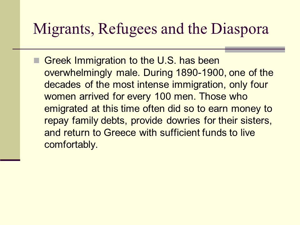 Migrants, Refugees and the Diaspora Greek Immigration to the U.S. has been overwhelmingly male. During 1890-1900, one of the decades of the most inten