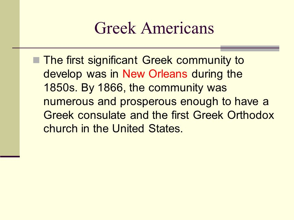 Greek Americans The first significant Greek community to develop was in New Orleans during the 1850s. By 1866, the community was numerous and prospero