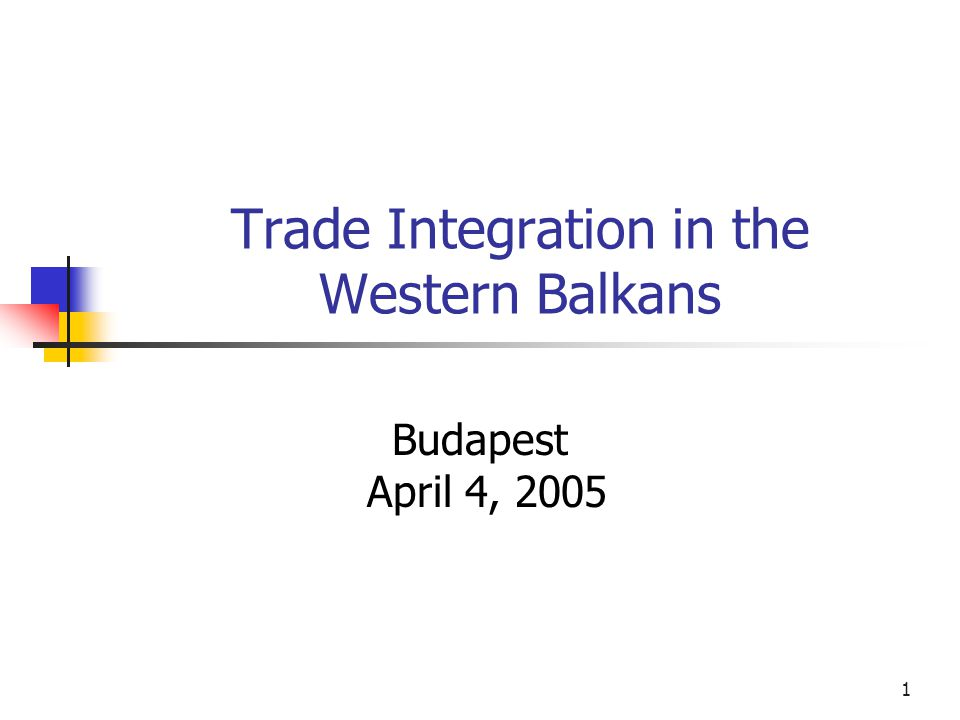 1 Trade Integration in the Western Balkans Budapest April 4, 2005