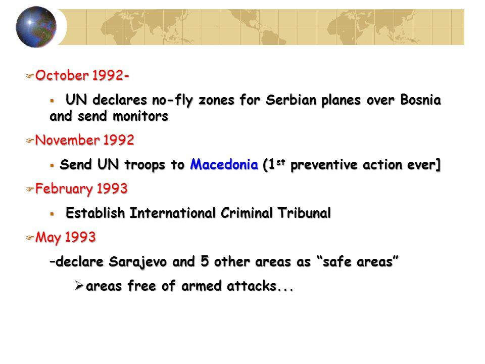 F October 1992-  UN declares no-fly zones for Serbian planes over Bosnia and send monitors F November 1992  Send UN troops to Macedonia (1 st preventive action ever] F February 1993  Establish International Criminal Tribunal F May 1993 –declare Sarajevo and 5 other areas as safe areas  areas free of armed attacks...