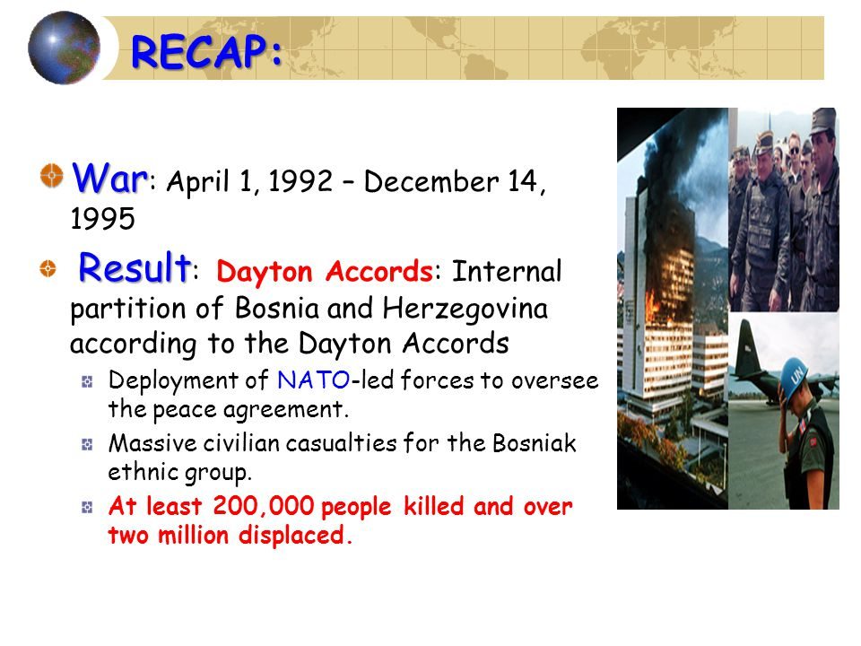 War War : April 1, 1992 – December 14, 1995 Result Result : Dayton Accords: Internal partition of Bosnia and Herzegovina according to the Dayton Accords Deployment of NATO-led forces to oversee the peace agreement.