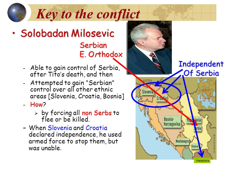 Key to the conflict Solobadan MilosevicSolobadan Milosevic – Able to gain control of Serbia, after Tito's death, and then – Attempted to gain Serbian control over all other ethnic areas [Slovenia, Croatia, Bosnia] – How – How.
