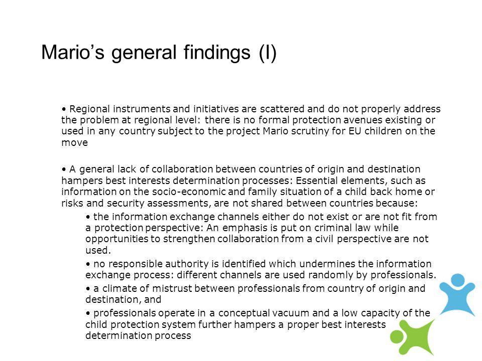 Mario's general findings (I) Regional instruments and initiatives are scattered and do not properly address the problem at regional level: there is no formal protection avenues existing or used in any country subject to the project Mario scrutiny for EU children on the move A general lack of collaboration between countries of origin and destination hampers best interests determination processes: Essential elements, such as information on the socio-economic and family situation of a child back home or risks and security assessments, are not shared between countries because: the information exchange channels either do not exist or are not fit from a protection perspective: An emphasis is put on criminal law while opportunities to strengthen collaboration from a civil perspective are not used.