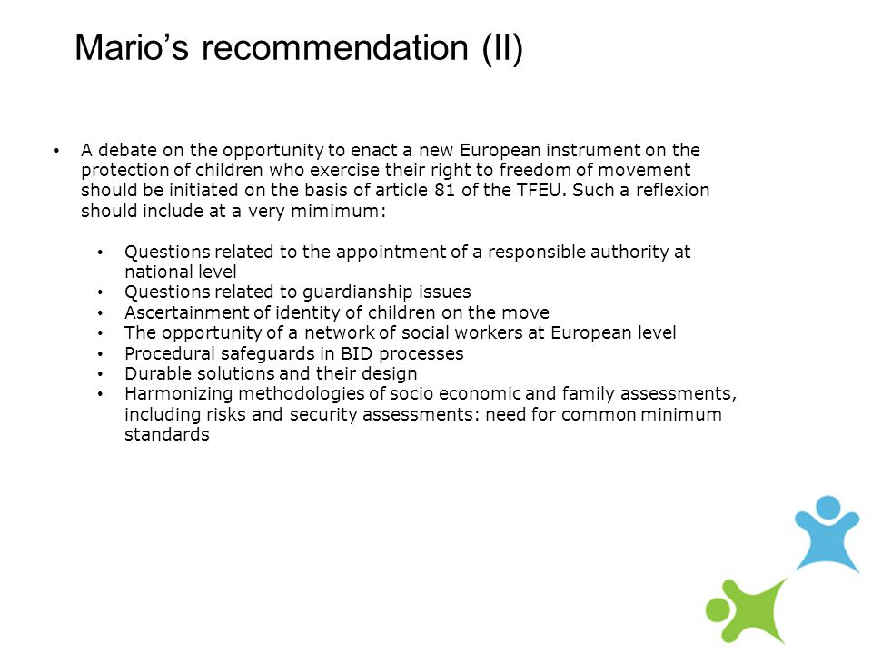 Mario's recommendation (II) A debate on the opportunity to enact a new European instrument on the protection of children who exercise their right to freedom of movement should be initiated on the basis of article 81 of the TFEU.