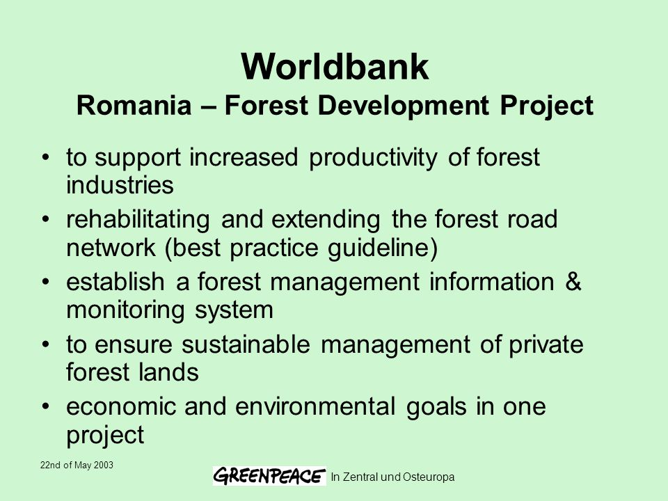 22nd of May 2003 In Zentral und Osteuropa Worldbank Romania – Forest Development Project to support increased productivity of forest industries rehabilitating and extending the forest road network (best practice guideline) establish a forest management information & monitoring system to ensure sustainable management of private forest lands economic and environmental goals in one project