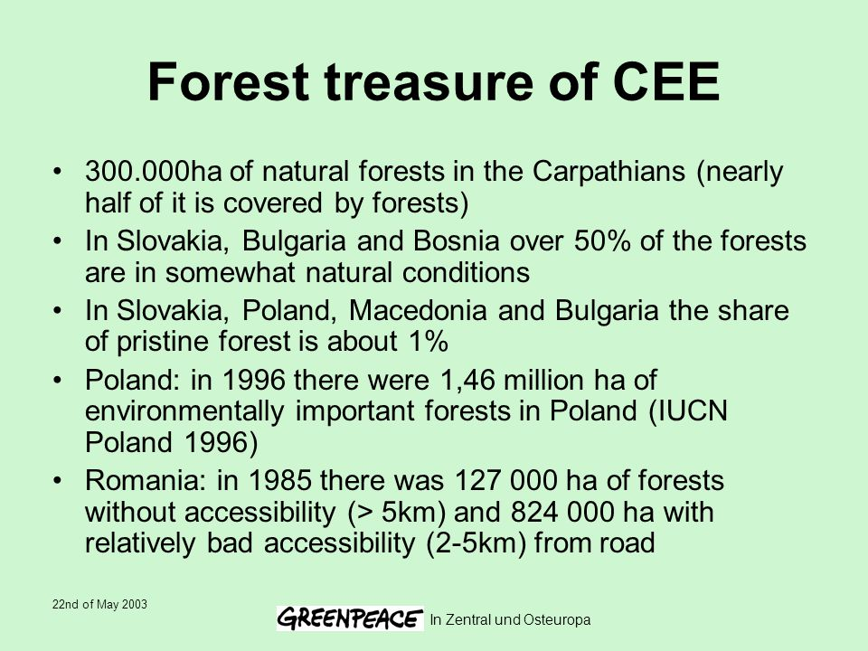 22nd of May 2003 In Zentral und Osteuropa Forest treasure of CEE 300.000ha of natural forests in the Carpathians (nearly half of it is covered by forests) In Slovakia, Bulgaria and Bosnia over 50% of the forests are in somewhat natural conditions In Slovakia, Poland, Macedonia and Bulgaria the share of pristine forest is about 1% Poland: in 1996 there were 1,46 million ha of environmentally important forests in Poland (IUCN Poland 1996) Romania: in 1985 there was 127 000 ha of forests without accessibility (> 5km) and 824 000 ha with relatively bad accessibility (2-5km) from road
