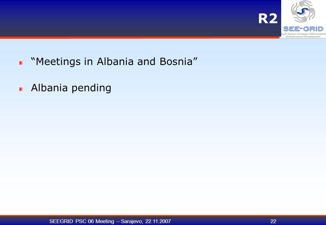 SEEGRID PSC 06 Meeting – Sarajevo, 22.11.200722 R2 Meetings in Albania and Bosnia Albania pending