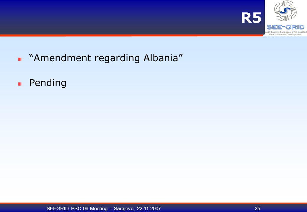 SEEGRID PSC 06 Meeting – Sarajevo, 22.11.200725 R5 Amendment regarding Albania Pending