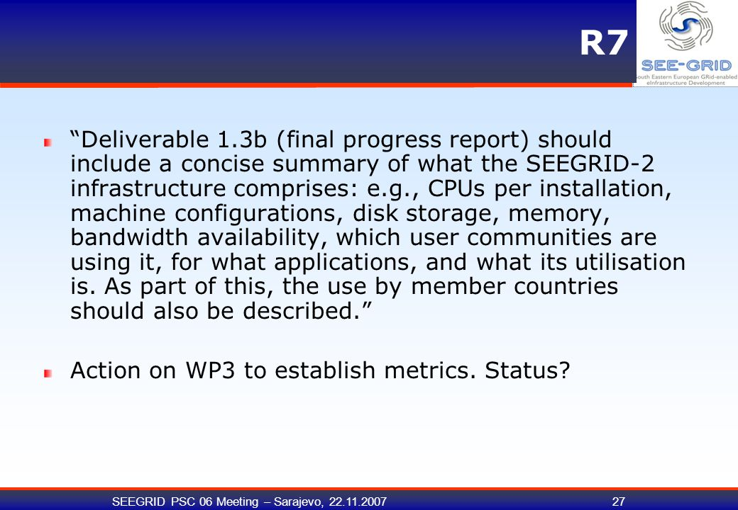 "SEEGRID PSC 06 Meeting – Sarajevo, 22.11.200727 R7 ""Deliverable 1.3b (final progress report) should include a concise summary of what the SEEGRID-2 in"