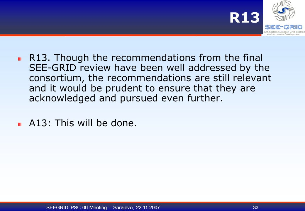 SEEGRID PSC 06 Meeting – Sarajevo, 22.11.200733 R13 R13. Though the recommendations from the final SEE-GRID review have been well addressed by the con