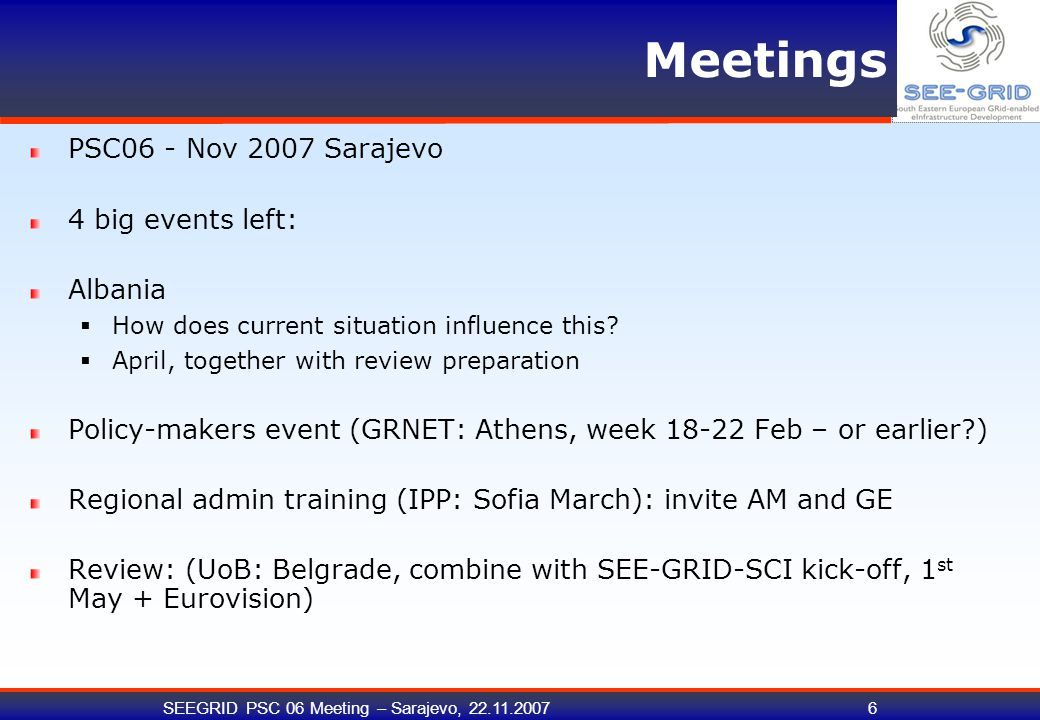 SEEGRID PSC 06 Meeting – Sarajevo, 22.11.200717 Progress of WP1 activities (A1.7) Lead: Margita External reviewer of project deliverables Implement and perform appropriate quality control on project deliverables in order to ensure that they conform to the high quality and standards of the project goals QC effectively helps to double-check the quality of the work of the project