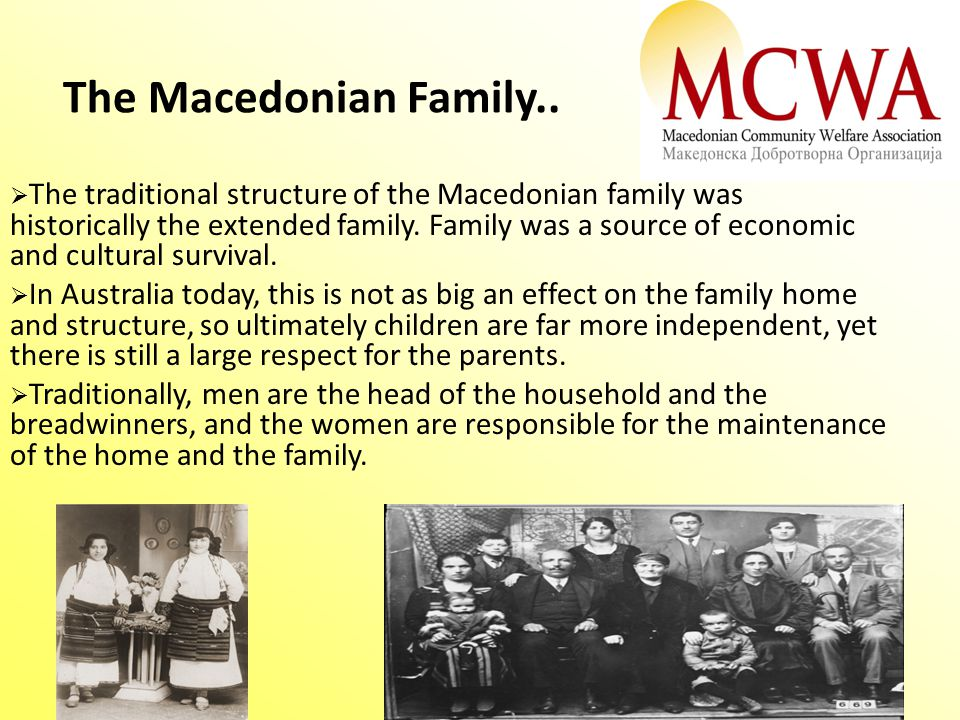 The Macedonian Family..  The traditional structure of the Macedonian family was historically the extended family. Family was a source of economic and