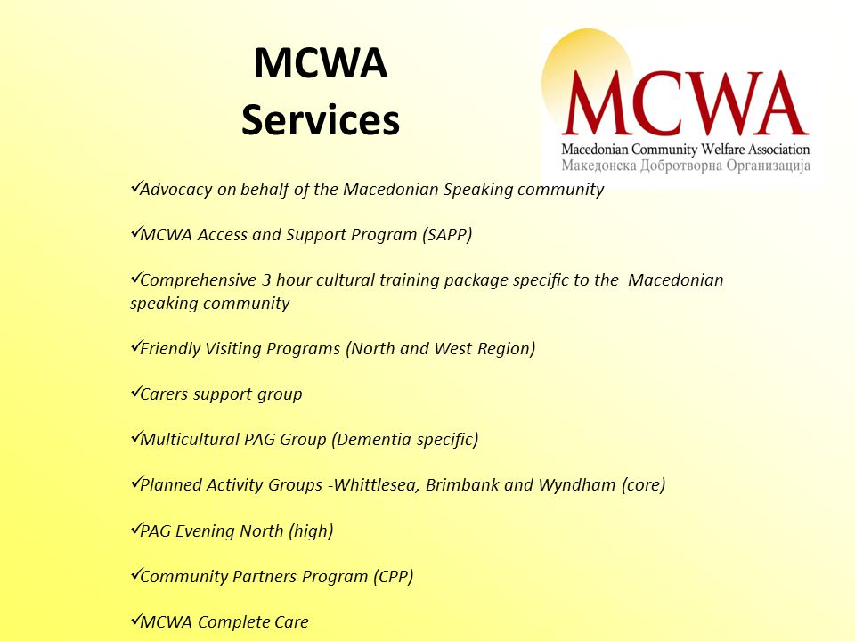Advocacy on behalf of the Macedonian Speaking community MCWA Access and Support Program (SAPP) Comprehensive 3 hour cultural training package specific to the Macedonian speaking community Friendly Visiting Programs (North and West Region) Carers support group Multicultural PAG Group (Dementia specific) Planned Activity Groups -Whittlesea, Brimbank and Wyndham (core) PAG Evening North (high) Community Partners Program (CPP) MCWA Complete Care MCWA Services
