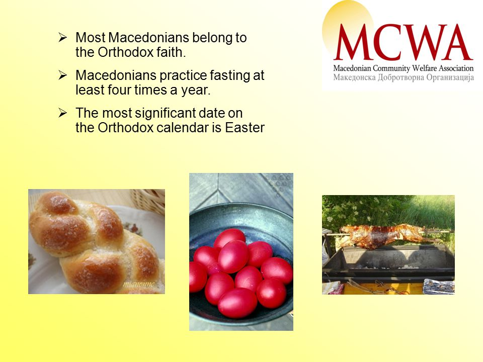  Most Macedonians belong to the Orthodox faith.  Macedonians practice fasting at least four times a year.  The most significant date on the Orthodo