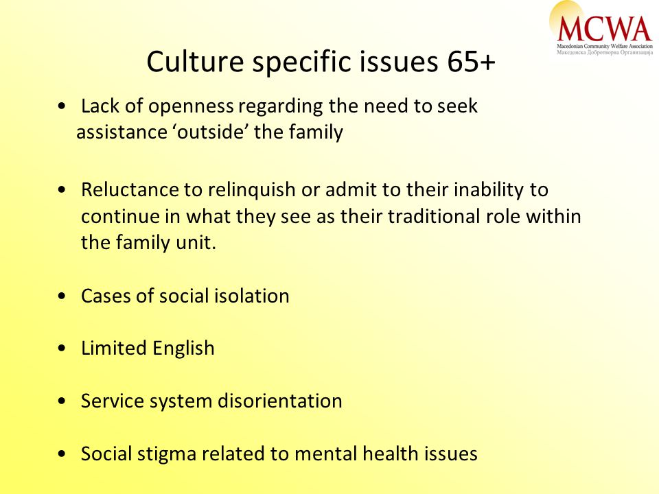 Culture specific issues 65+ Lack of openness regarding the need to seek assistance 'outside' the family Reluctance to relinquish or admit to their ina