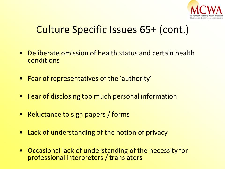 Culture Specific Issues 65+ (cont.) Deliberate omission of health status and certain health conditions Fear of representatives of the 'authority' Fear