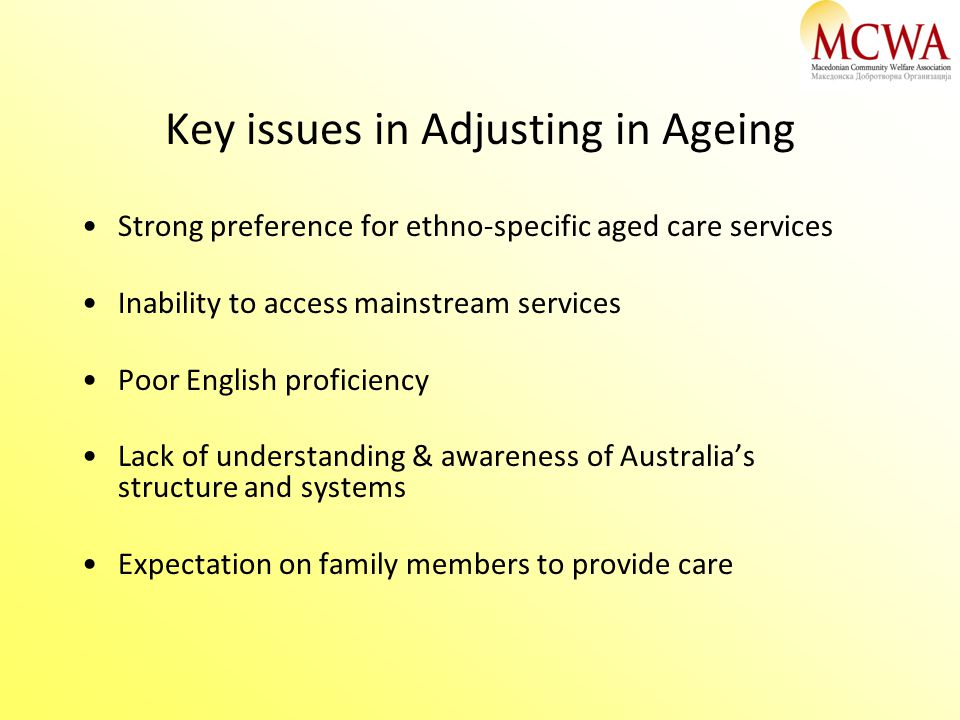 Key issues in Adjusting in Ageing Strong preference for ethno-specific aged care services Inability to access mainstream services Poor English proficiency Lack of understanding & awareness of Australia's structure and systems Expectation on family members to provide care
