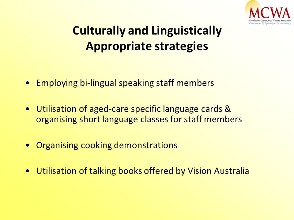 Culturally and Linguistically Appropriate strategies Employing bi-lingual speaking staff members Utilisation of aged-care specific language cards & or