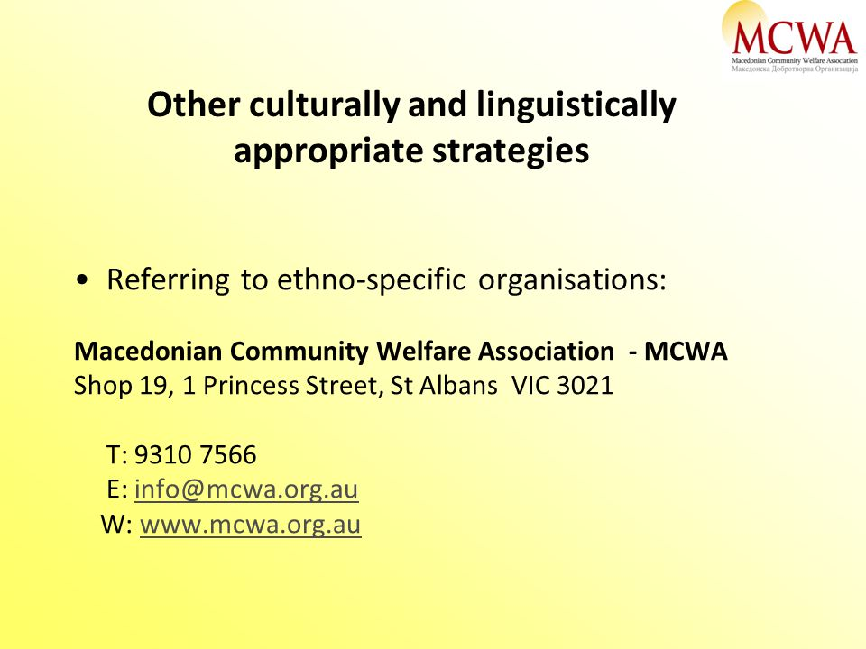 Other culturally and linguistically appropriate strategies Referring to ethno-specific organisations: Macedonian Community Welfare Association - MCWA Shop 19, 1 Princess Street, St Albans VIC 3021 T: 9310 7566 E: info@mcwa.org.auinfo@mcwa.org.au W: www.mcwa.org.auwww.mcwa.org.au