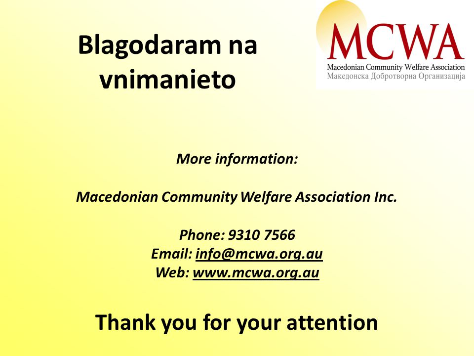 Blagodaram na vnimanieto Thank you for your attention More information: Macedonian Community Welfare Association Inc. Phone: 9310 7566 Email: info@mcw
