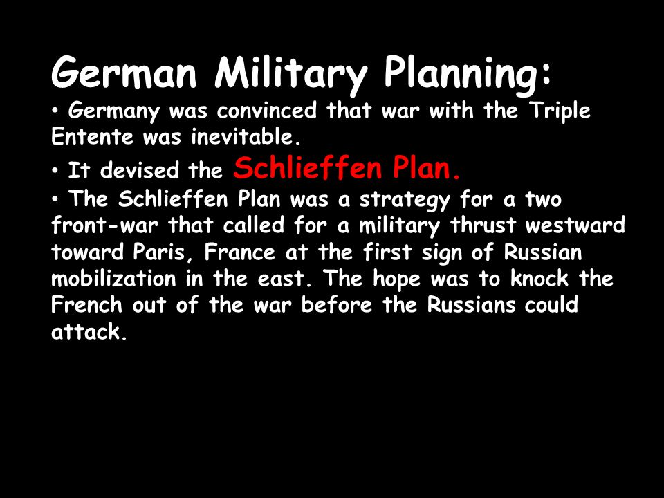 German Military Planning: Germany was convinced that war with the Triple Entente was inevitable. It devised the Schlieffen Plan. The Schlieffen Plan w
