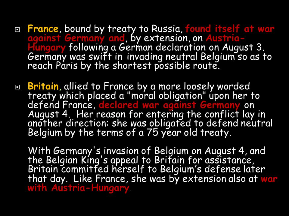  France, bound by treaty to Russia, found itself at war against Germany and, by extension, on Austria- Hungary following a German declaration on August 3.