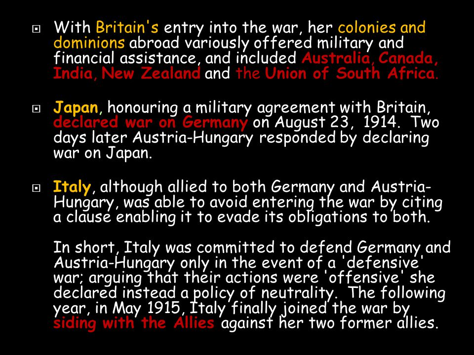  With Britain s entry into the war, her colonies and dominions abroad variously offered military and financial assistance, and included Australia, Canada, India, New Zealand and the Union of South Africa.