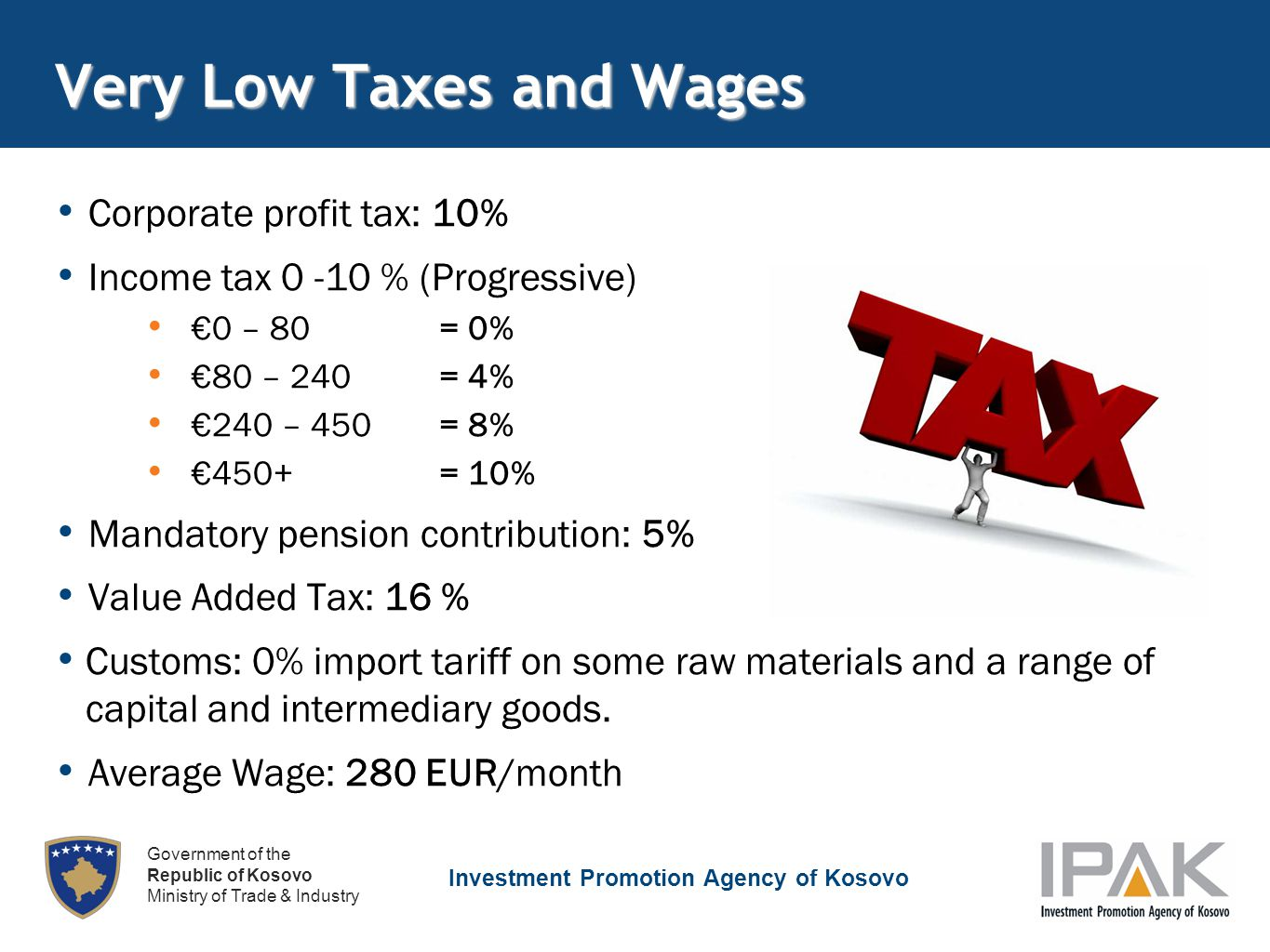 Investment Promotion Agency of Kosovo Government of the Republic of Kosovo Ministry of Trade & Industry Very Low Taxes and Wages Corporate profit tax: 10% Income tax 0 -10 % (Progressive) €0 – 80 = 0% €80 – 240 = 4% €240 – 450 = 8% €450+ = 10% Mandatory pension contribution: 5% Value Added Tax: 16 % Customs: 0% import tariff on some raw materials and a range of capital and intermediary goods.
