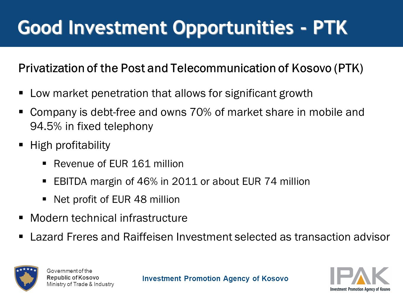 Investment Promotion Agency of Kosovo Government of the Republic of Kosovo Ministry of Trade & Industry Good Investment Opportunities - PTK Privatization of the Post and Telecommunication of Kosovo (PTK)  Low market penetration that allows for significant growth  Company is debt-free and owns 70% of market share in mobile and 94.5% in fixed telephony  High profitability  Revenue of EUR 161 million  EBITDA margin of 46% in 2011 or about EUR 74 million  Net profit of EUR 48 million  Modern technical infrastructure  Lazard Freres and Raiffeisen Investment selected as transaction advisor