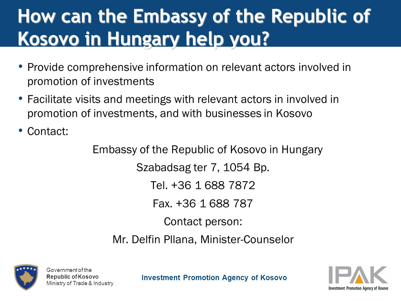 Investment Promotion Agency of Kosovo Government of the Republic of Kosovo Ministry of Trade & Industry How can the Embassy of the Republic of Kosovo in Hungary help you.