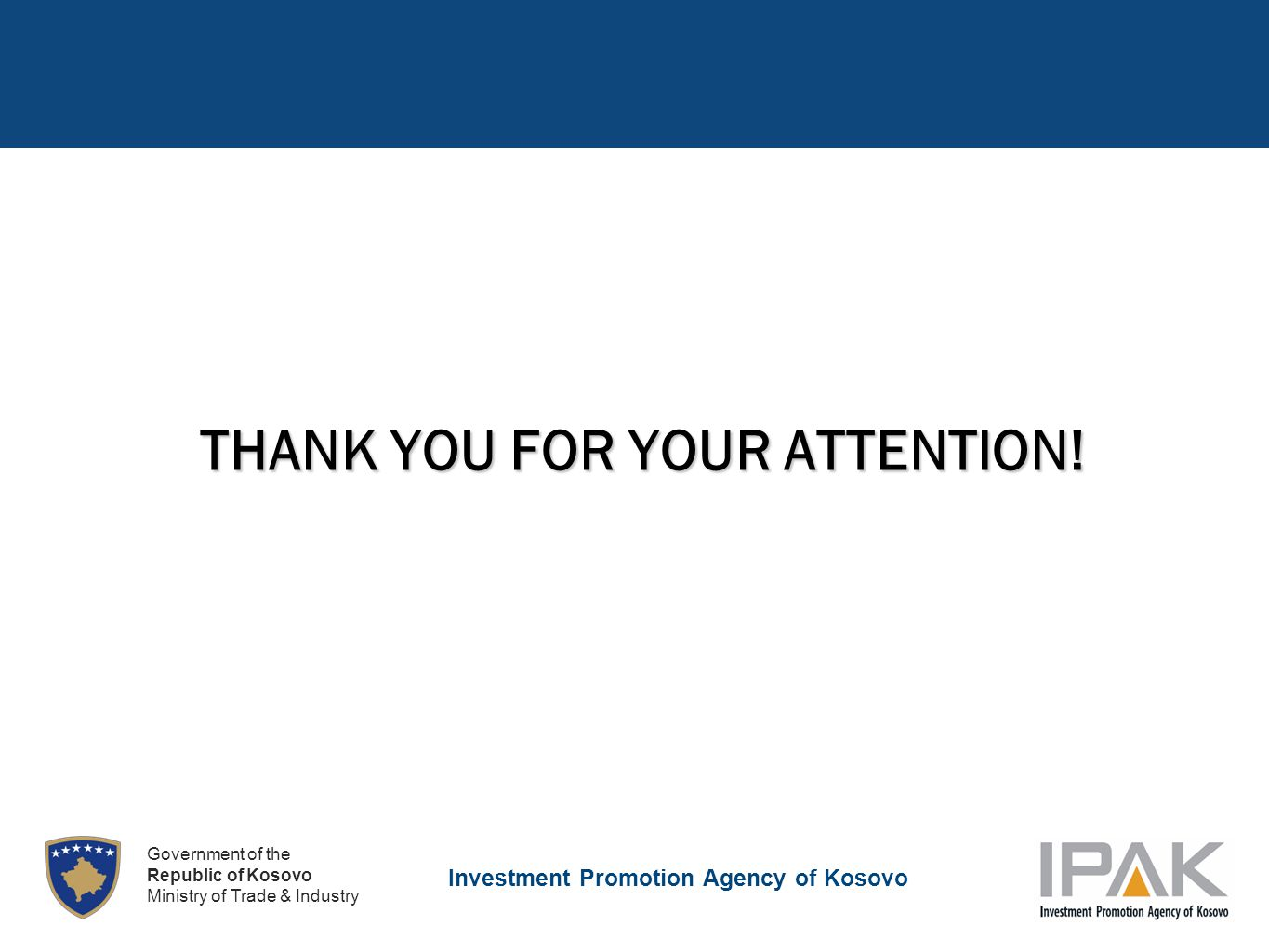 Investment Promotion Agency of Kosovo Government of the Republic of Kosovo Ministry of Trade & Industry THANK YOU FOR YOUR ATTENTION!
