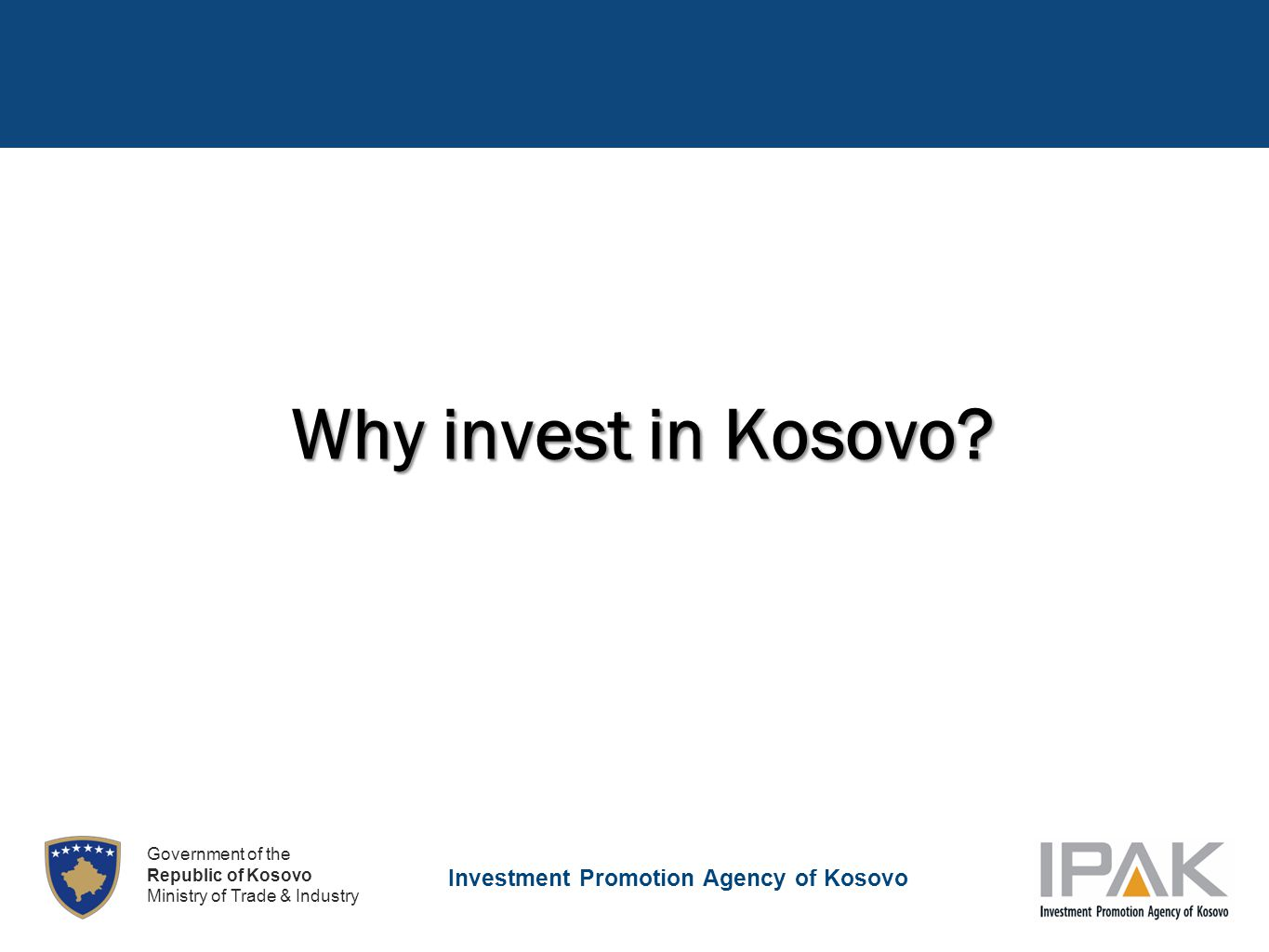 Investment Promotion Agency of Kosovo Government of the Republic of Kosovo Ministry of Trade & Industry Why invest in Kosovo