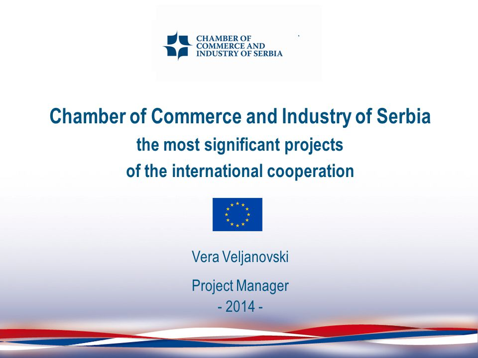 Chamber of Commerce and Industry of Serbia the most significant projects of the international cooperation Vera Veljanovski Project Manager - 2014 -