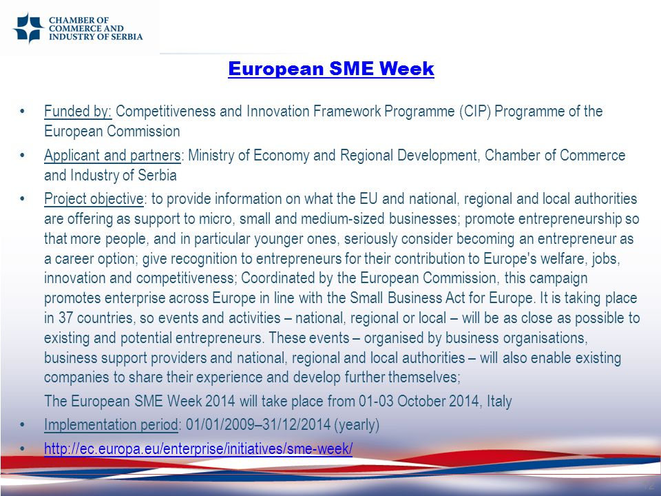 European SME Week Funded by: Competitiveness and Innovation Framework Programme (CIP) Programme of the European Commission Applicant and partners: Ministry of Economy and Regional Development, Chamber of Commerce and Industry of Serbia Project objective: to provide information on what the EU and national, regional and local authorities are offering as support to micro, small and medium-sized businesses; promote entrepreneurship so that more people, and in particular younger ones, seriously consider becoming an entrepreneur as a career option; give recognition to entrepreneurs for their contribution to Europe s welfare, jobs, innovation and competitiveness; Coordinated by the European Commission, this campaign promotes enterprise across Europe in line with the Small Business Act for Europe.