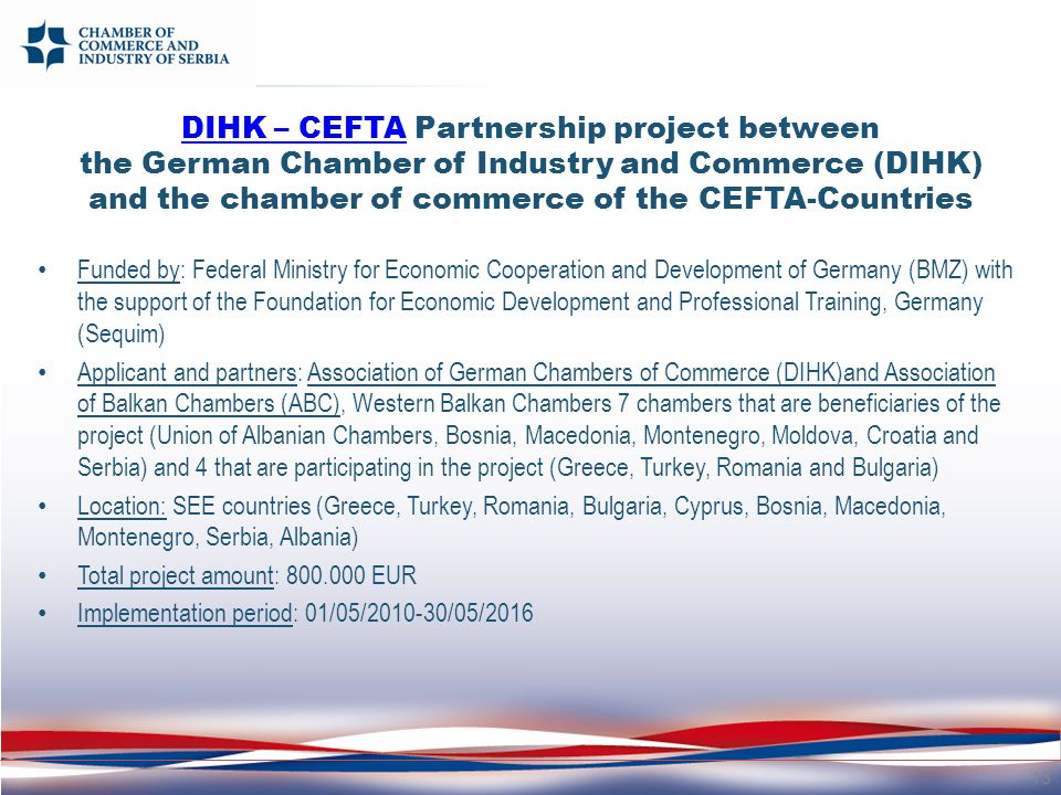 DIHK – CEFTADIHK – CEFTA Partnership project between the German Chamber of Industry and Commerce (DIHK) and the chamber of commerce of the CEFTA-Countries Funded by: Federal Ministry for Economic Cooperation and Development of Germany (BMZ) with the support of the Foundation for Economic Development and Professional Training, Germany (Sequim) Applicant and partners: Association of German Chambers of Commerce (DIHK)and Association of Balkan Chambers (ABC), Western Balkan Chambers 7 chambers that are beneficiaries of the project (Union of Albanian Chambers, Bosnia, Macedonia, Montenegro, Moldova, Croatia and Serbia) and 4 that are participating in the project (Greece, Turkey, Romania and Bulgaria) Location: SEE countries (Greece, Turkey, Romania, Bulgaria, Cyprus, Bosnia, Macedonia, Montenegro, Serbia, Albania) Total project amount: 800.000 EUR Implementation period: 01/05/2010-30/05/2016 13