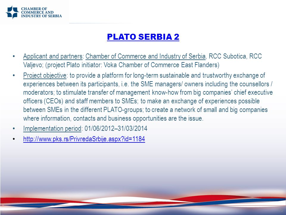 PLATO SERBIA 2 Applicant and partners: Chamber of Commerce and Industry of Serbia, RCC Subotica, RCC Valjevo; (project Plato initiator: Voka Chamber of Commerce East Flanders) Project objective: to provide a platform for long-term sustainable and trustworthy exchange of experiences between its participants, i.e.