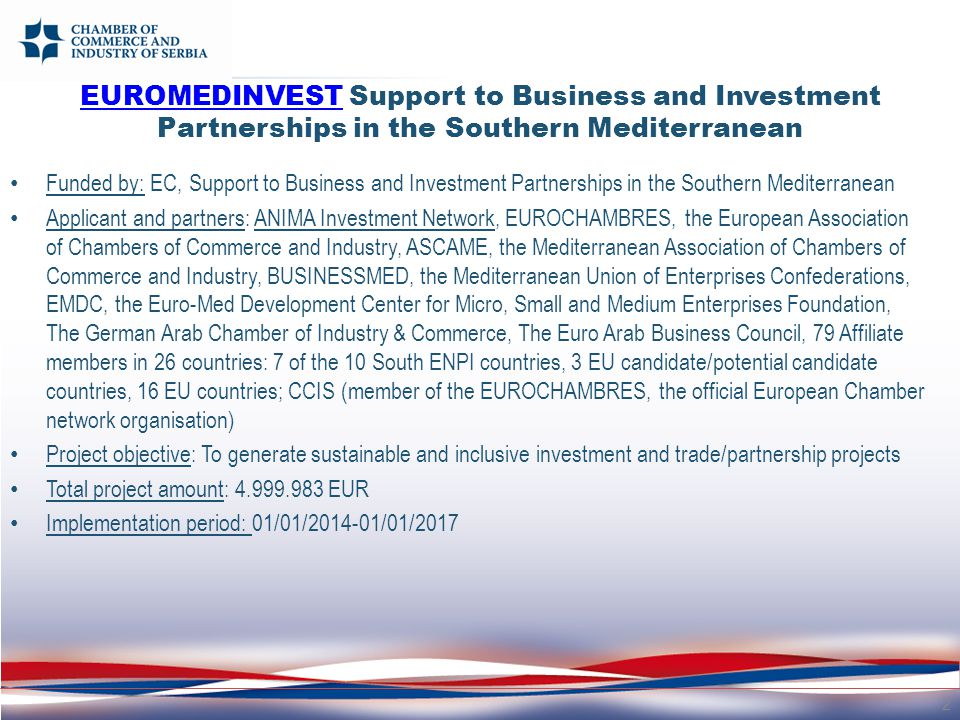 Funded by: EC, Support to Business and Investment Partnerships in the Southern Mediterranean Applicant and partners: ANIMA Investment Network, EUROCHAMBRES, the European Association of Chambers of Commerce and Industry, ASCAME, the Mediterranean Association of Chambers of Commerce and Industry, BUSINESSMED, the Mediterranean Union of Enterprises Confederations, EMDC, the Euro-Med Development Center for Micro, Small and Medium Enterprises Foundation, The German Arab Chamber of Industry & Commerce, The Euro Arab Business Council, 79 Affiliate members in 26 countries: 7 of the 10 South ENPI countries, 3 EU candidate/potential candidate countries, 16 EU countries; CCIS (member of the EUROCHAMBRES, the official European Chamber network organisation) Project objective: To generate sustainable and inclusive investment and trade/partnership projects Total project amount: 4.999.983 EUR Implementation period: 01/01/2014-01/01/2017 2 EUROMEDINVESTEUROMEDINVEST Support to Business and Investment Partnerships in the Southern Mediterranean