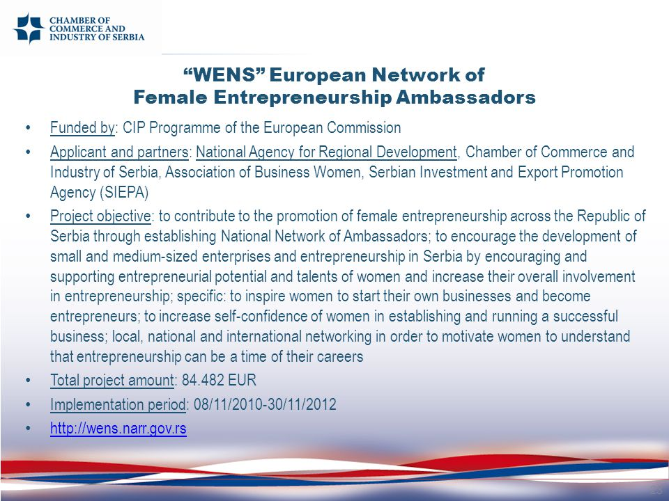 WENS European Network of Female Entrepreneurship Ambassadors Funded by: CIP Programme of the European Commission Applicant and partners: National Agency for Regional Development, Chamber of Commerce and Industry of Serbia, Association of Business Women, Serbian Investment and Export Promotion Agency (SIEPA) Project objective: to contribute to the promotion of female entrepreneurship across the Republic of Serbia through establishing National Network of Ambassadors; to encourage the development of small and medium-sized enterprises and entrepreneurship in Serbia by encouraging and supporting entrepreneurial potential and talents of women and increase their overall involvement in entrepreneurship; specific: to inspire women to start their own businesses and become entrepreneurs; to increase self-confidence of women in establishing and running a successful business; local, national and international networking in order to motivate women to understand that entrepreneurship can be a time of their careers Total project amount: 84.482 EUR Implementation period: 08/11/2010-30/11/2012 http://wens.narr.gov.rs 23