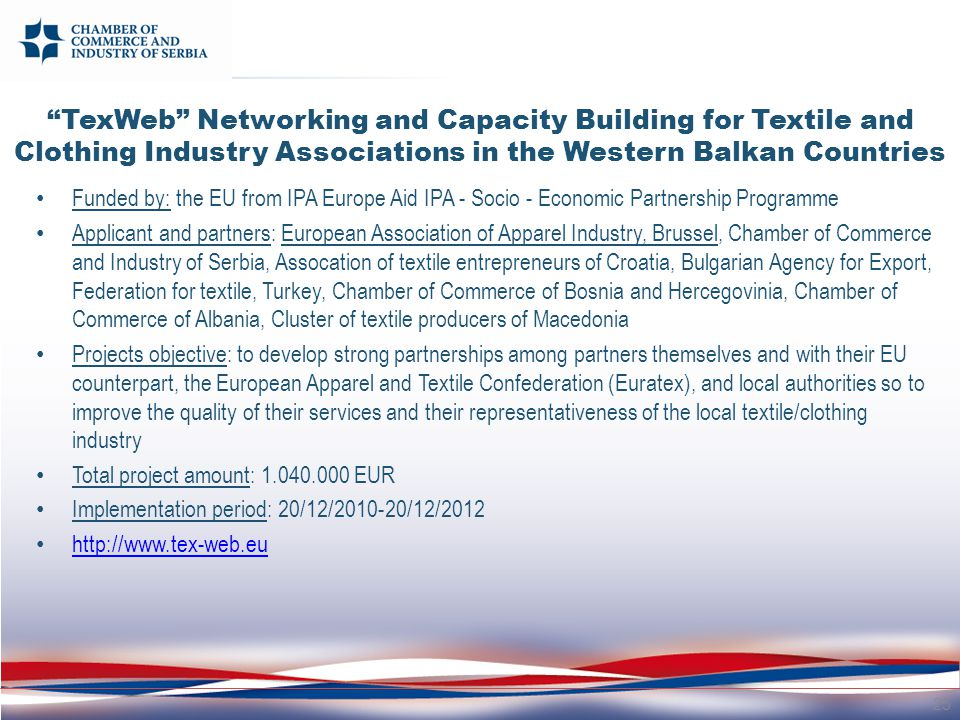 TexWeb Networking and Capacity Building for Textile and Clothing Industry Associations in the Western Balkan Countries Funded by: the EU from IPA Europe Aid IPA - Socio - Economic Partnership Programme Applicant and partners: European Association of Apparel Industry, Brussel, Chamber of Commerce and Industry of Serbia, Assocation of textile entrepreneurs of Croatia, Bulgarian Agency for Export, Federation for textile, Turkey, Chamber of Commerce of Bosnia and Hercegovinia, Chamber of Commerce of Albania, Cluster of textile producers of Macedonia Projects objective: to develop strong partnerships among partners themselves and with their EU counterpart, the European Apparel and Textile Confederation (Euratex), and local authorities so to improve the quality of their services and their representativeness of the local textile/clothing industry Total project amount: 1.040.000 EUR Implementation period: 20/12/2010-20/12/2012 http://www.tex-web.eu 25