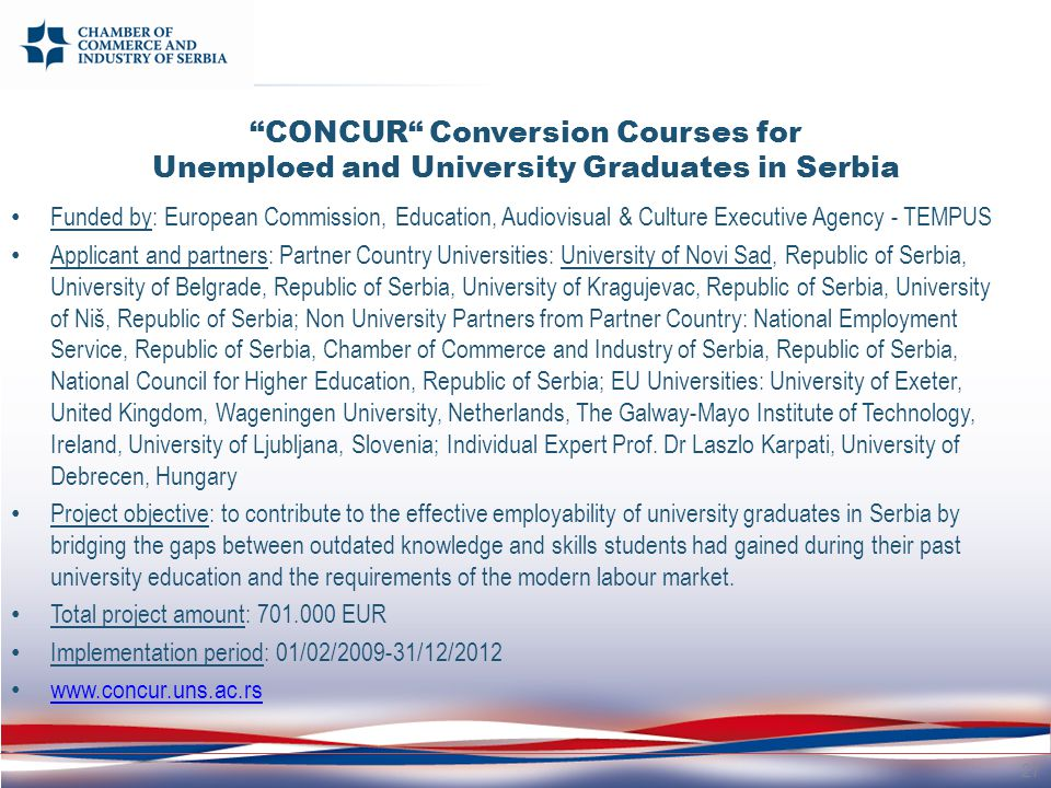 Funded by: European Commission, Education, Audiovisual & Culture Executive Agency - TEMPUS Applicant and partners: Partner Country Universities: University of Novi Sad, Republic of Serbia, University of Belgrade, Republic of Serbia, University of Kragujevac, Republic of Serbia, University of Niš, Republic of Serbia; Non University Partners from Partner Country: National Employment Service, Republic of Serbia, Chamber of Commerce and Industry of Serbia, Republic of Serbia, National Council for Higher Education, Republic of Serbia; EU Universities: University of Exeter, United Kingdom, Wageningen University, Netherlands, The Galway-Mayo Institute of Technology, Ireland, University of Ljubljana, Slovenia; Individual Expert Prof.