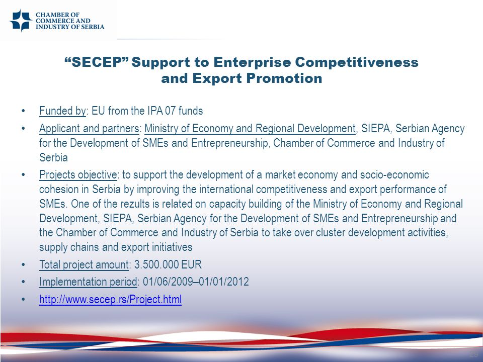 SECEP Support to Enterprise Competitiveness and Export Promotion Funded by: EU from the IPA 07 funds Applicant and partners: Ministry of Economy and Regional Development, SIEPA, Serbian Agency for the Development of SMEs and Entrepreneurship, Chamber of Commerce and Industry of Serbia Projects objective: to support the development of a market economy and socio-economic cohesion in Serbia by improving the international competitiveness and export performance of SMEs.