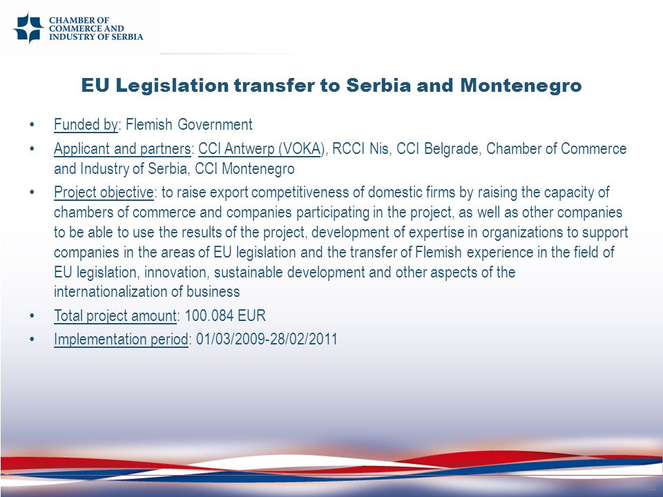 EU Legislation transfer to Serbia and Montenegro Funded by: Flemish Government Applicant and partners: CCI Antwerp (VOKA), RCCI Nis, CCI Belgrade, Chamber of Commerce and Industry of Serbia, CCI Montenegro Project objective: to raise export competitiveness of domestic firms by raising the capacity of chambers of commerce and companies participating in the project, as well as other companies to be able to use the results of the project, development of expertise in organizations to support companies in the areas of EU legislation and the transfer of Flemish experience in the field of EU legislation, innovation, sustainable development and other aspects of the internationalization of business Total project amount: 100.084 EUR Implementation period: 01/03/2009-28/02/2011 32