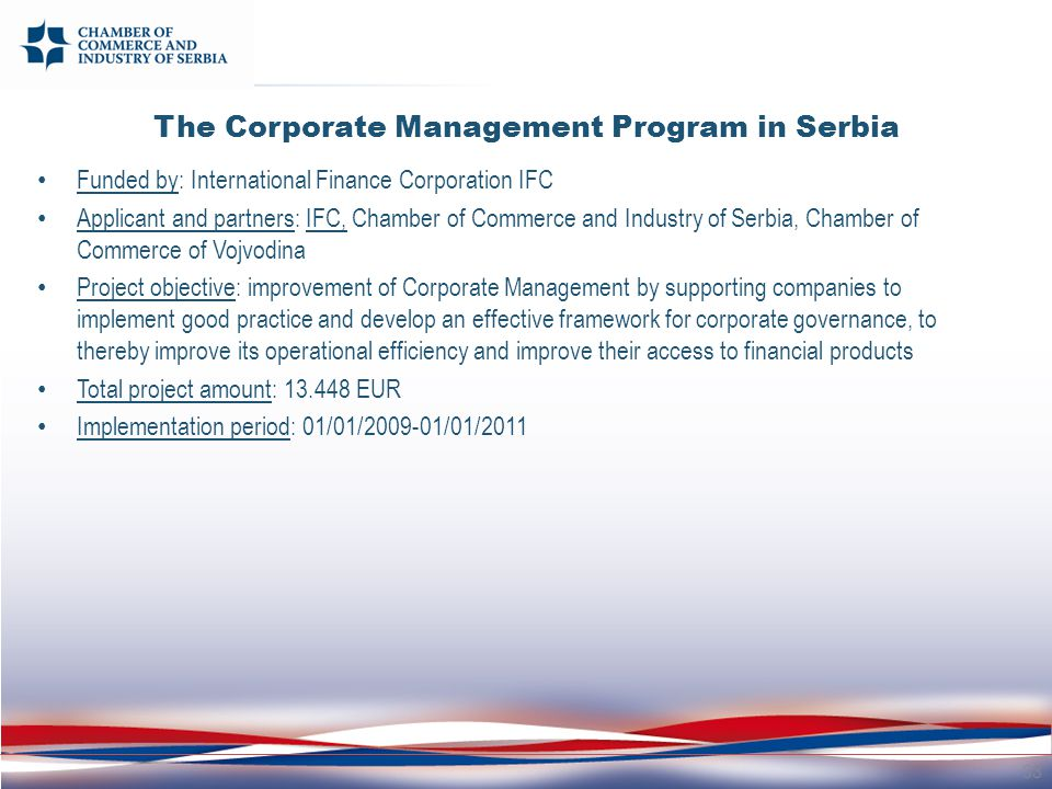 The Corporate Management Program in Serbia Funded by: International Finance Corporation IFC Applicant and partners: IFC, Chamber of Commerce and Industry of Serbia, Chamber of Commerce of Vojvodina Project objective: improvement of Corporate Management by supporting companies to implement good practice and develop an effective framework for corporate governance, to thereby improve its operational efficiency and improve their access to financial products Total project amount: 13.448 EUR Implementation period: 01/01/2009-01/01/2011 33