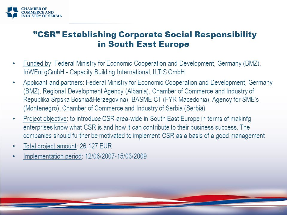 CSR Establishing Corporate Social Responsibility in South East Europe Funded by: Federal Ministry for Economic Cooperation and Development, Germany (BMZ), InWEnt gGmbH - Capacity Building International, ILTIS GmbH Applicant and partners: Federal Ministry for Economic Cooperation and Development, Germany (BMZ), Regional Development Agency (Albania), Chamber of Commerce and Industry of Republika Srpska Bosnia&Herzegovina), BASME CT (FYR Macedonia), Agency for SME s (Montenegro), Chamber of Commerce and Industry of Serbia (Serbia) Project objective: to introduce CSR area-wide in South East Europe in terms of makinfg enterprises know what CSR is and how it can contribute to their business success.