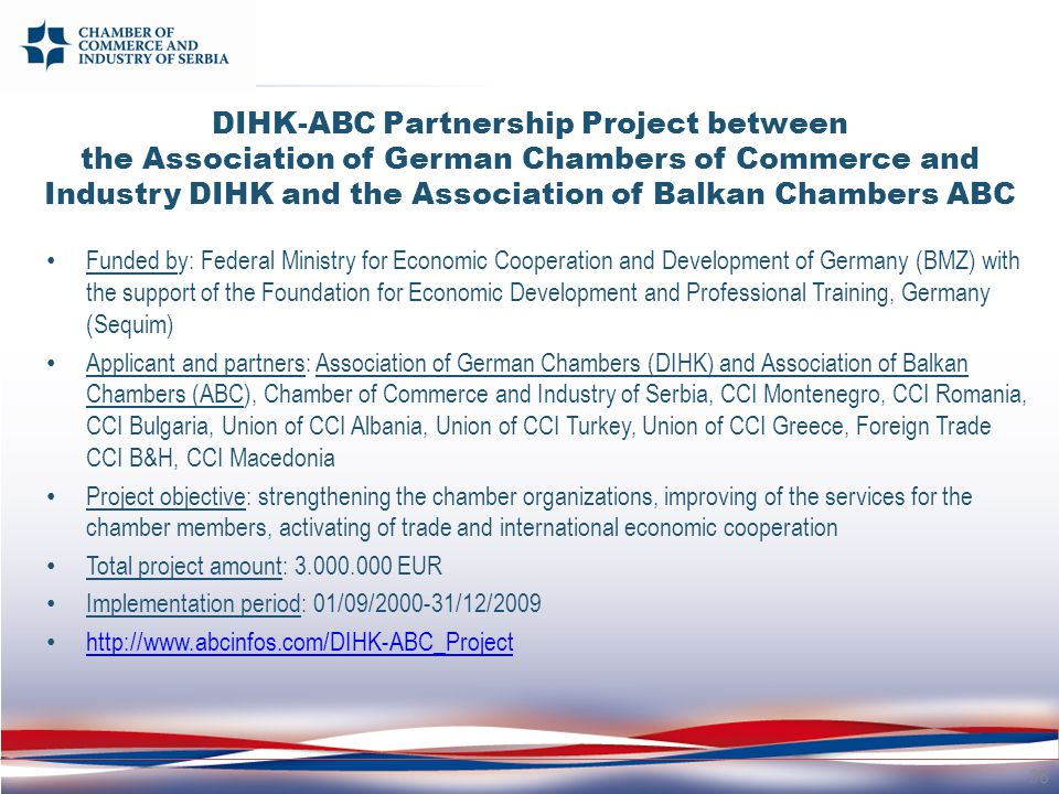 DIHK-ABC Partnership Project between the Association of German Chambers of Commerce and Industry DIHK and the Association of Balkan Chambers ABC Funded by: Federal Ministry for Economic Cooperation and Development of Germany (BMZ) with the support of the Foundation for Economic Development and Professional Training, Germany (Sequim) Applicant and partners: Association of German Chambers (DIHK) and Association of Balkan Chambers (ABC), Chamber of Commerce and Industry of Serbia, CCI Montenegro, CCI Romania, CCI Bulgaria, Union of CCI Albania, Union of CCI Turkey, Union of CCI Greece, Foreign Trade CCI B&H, CCI Macedonia Project objective: strengthening the chamber organizations, improving of the services for the chamber members, activating of trade and international economic cooperation Total project amount: 3.000.000 EUR Implementation period: 01/09/2000-31/12/2009 http://www.abcinfos.com/DIHK-ABC_Project 38